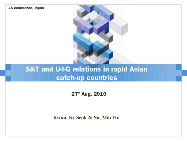 S&T and U-I-G relations in rapid Asian catch-up countries 27th Aug. 2010 4S conference, Japan Kwon, Ki-Seok & So, Min-Ho