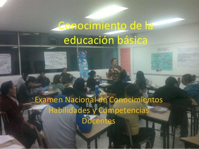 Conocimiento de la educación básica  Examen Nacional de Conocimientos Habilidades y Competencias Docentes