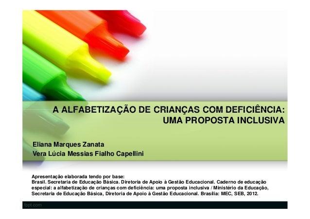 A ALFABETIZAÇÃO DE CRIANÇAS COM DEFICIÊNCIA:                            UMA PROPOSTA INCLUSIVAEliana Marques ZanataVera Lú...