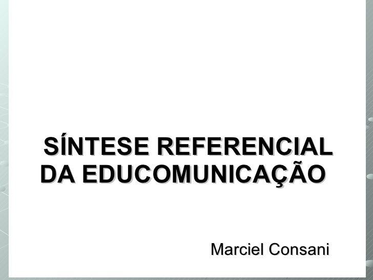SÍNTESE REFERENCIAL DA EDUCOMUNICAÇÃO   Marciel Consani