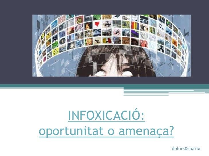 INFOXICACIÓ:oportunitat o amenaça?                     dolors&marta
