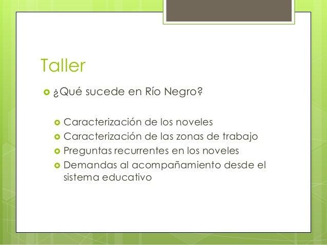 Taller  ¿Qué       sucede en Río Negro?  Caracterización de los noveles Caracterización de las zonas de trabajo Pregu...