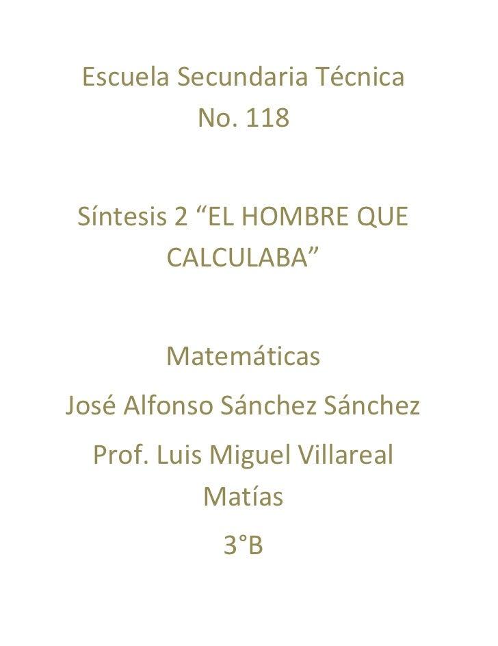 "Escuela Secundaria Técnica          No. 118Síntesis 2 ""EL HOMBRE QUE        CALCULABA""        MatemáticasJosé Alfonso Sánc..."