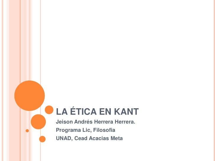 LA ÉTICA EN KANTJeison Andrés Herrera Herrera.Programa Lic, FilosofiaUNAD, Cead Acacias Meta