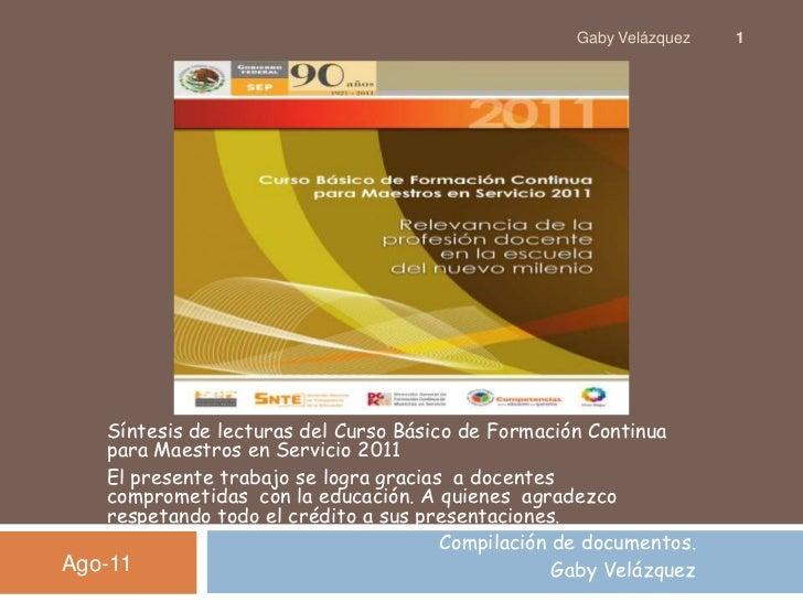 Síntesis de lecturas del Curso Básico de Formación Continua para Maestros en Servicio 2011<br />El presente trabajo se log...