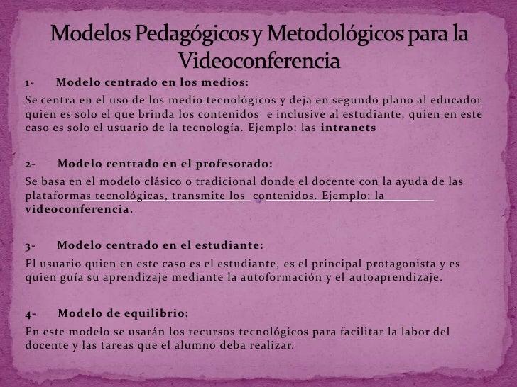 1-   Modelo centrado en los medios:Se centra en el uso de los medio tecnológicos y deja en segundo plano al educadorquien ...