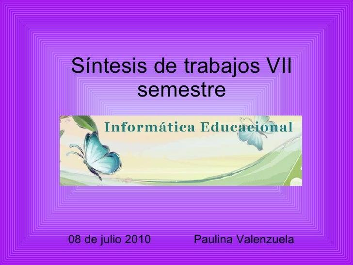 Síntesis de trabajos VII semestre 08 de julio 2010  Paulina Valenzuela