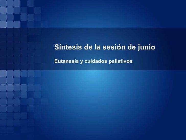 Síntesis de la sesión de junio  Eutanasia y cuidados paliativos