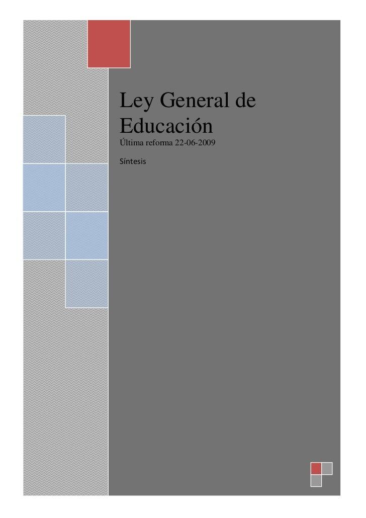 Ley General de EducaciónÚltima reforma 22-06-2009Síntesis  <br /> LEY GENERAL DE EDUCACIÓN<br />Últimas reformas publicada...