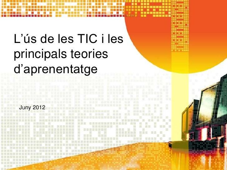 L'ús de les TIC i lesprincipals teoriesd'aprenentatge Juny 2012