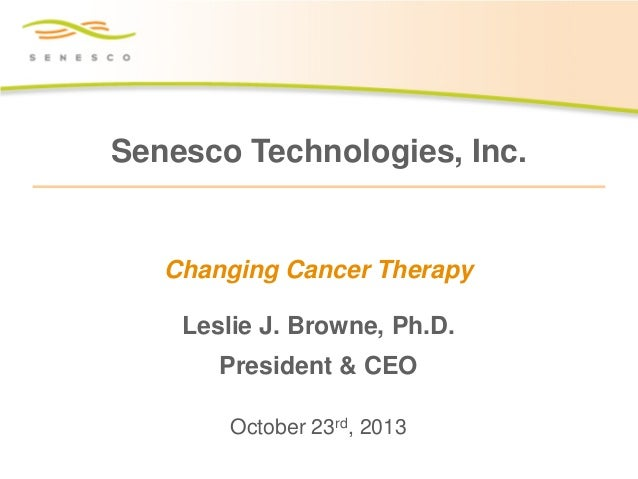 Senesco Technologies, Inc.  Changing Cancer Therapy Leslie J. Browne, Ph.D. President & CEO October 23rd, 2013