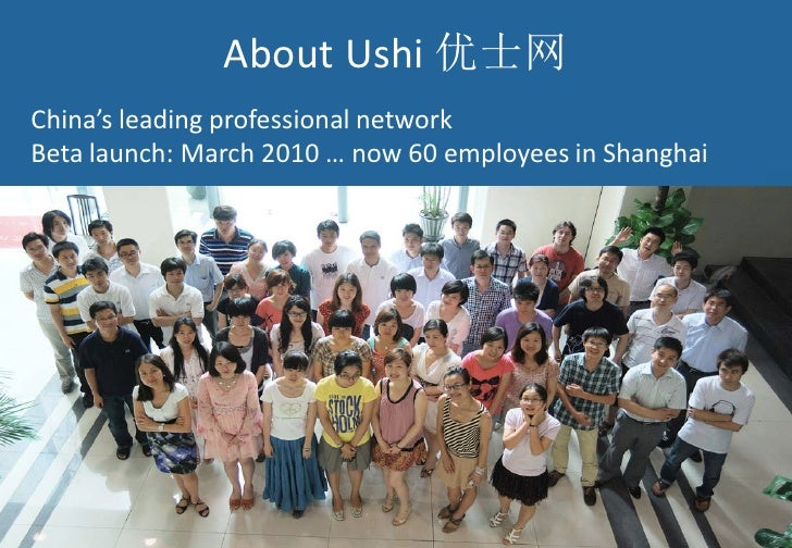 About Ushi 优士网China's leading professional networkBeta launch: March 2010 … now 60 employees in Shanghai