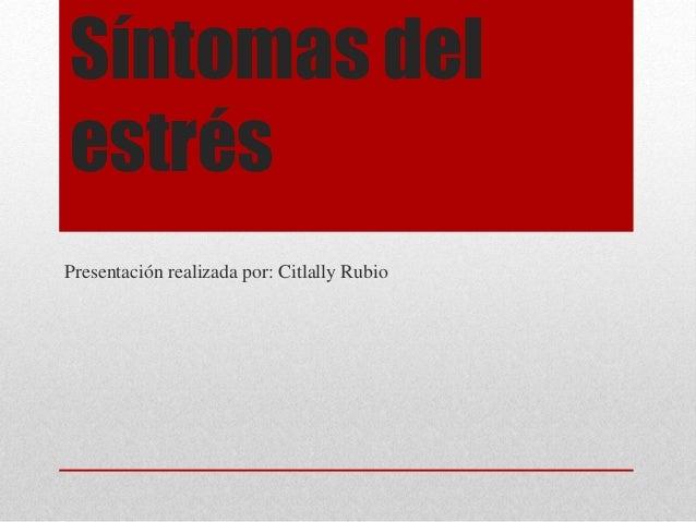 Síntomas del estrés Presentación realizada por: Citlally Rubio