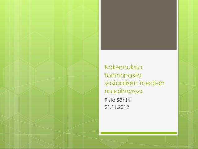 Kokemuksiatoiminnastasosiaalisen medianmaailmassaRisto Säntti21.11.2012