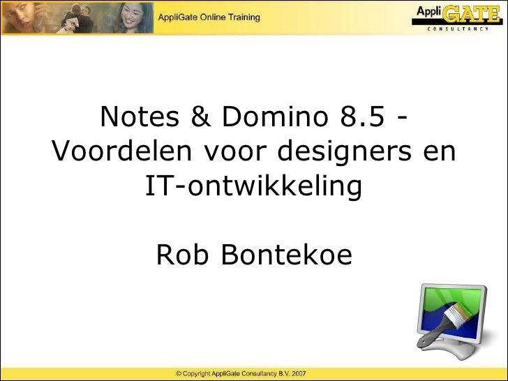 Notes & Domino 8.5 - Voordelen voor designers en       IT-ontwikkeling        Rob Bontekoe