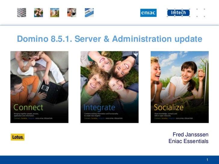 Domino 8.5.1. Server & Administration update<br />Fred Jansssen<br />Eniac Essentials<br />