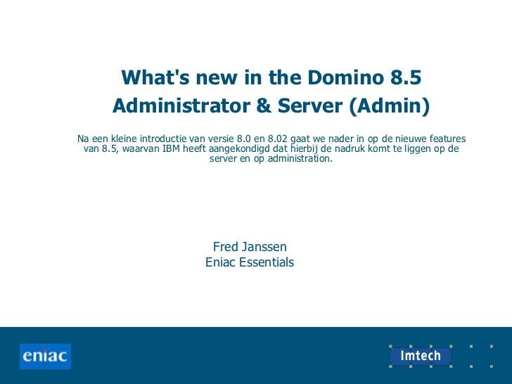 What's new in the Domino 8.5 Administrator & Server (Admin)<br />Na een kleine introductie van versie 8.0 en 8.02 gaa...