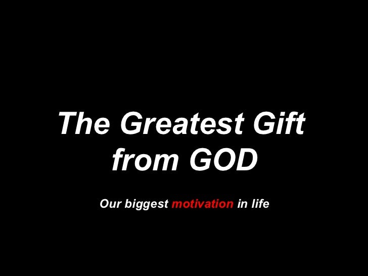 The Greatest Gift  from GOD Our biggest  motivation  in life