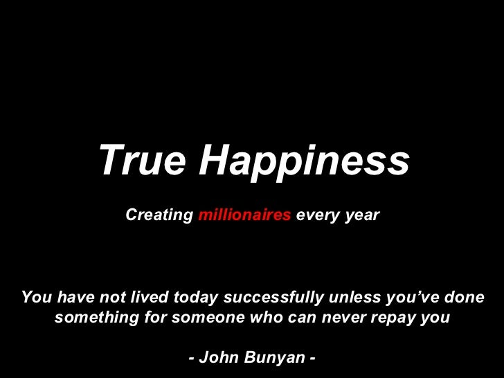 True Happiness Creating  millionaires  every year You have not lived today successfully unless you've done something for s...