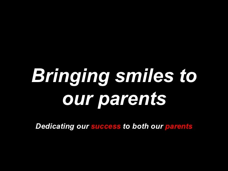 Bringing smiles to our parents Dedicating our  success  to both our  parents