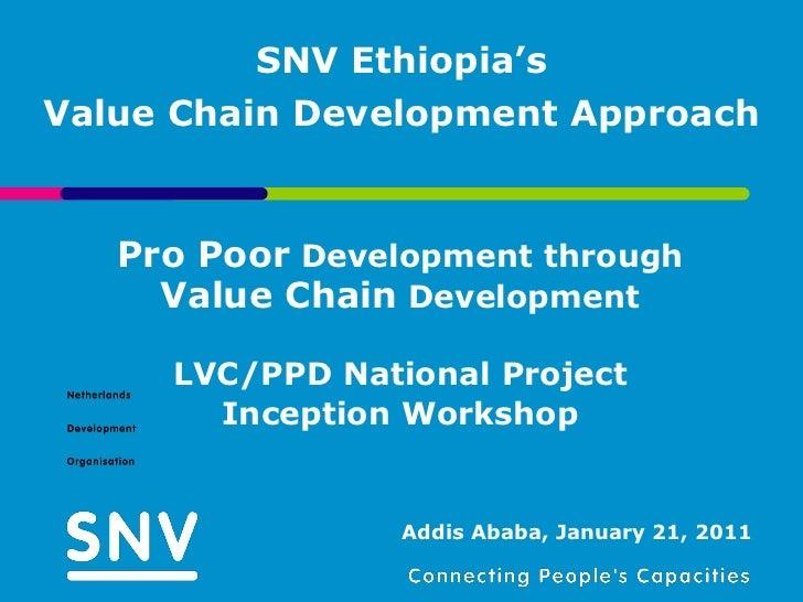 SNV Ethiopia'sValue Chain Development Approach   Pro Poor Development through     Value Chain Development     LVC/PPD Nati...
