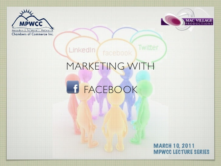 MARKETING WITH  FACEBOOK             MARCH 10, 2011             MPWCC LECTURE SERIES