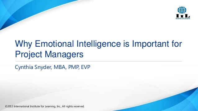Why Emotional Intelligence is Important for Project Managers Cynthia Snyder, MBA, PMP, EVP  ©2013 International Institute ...