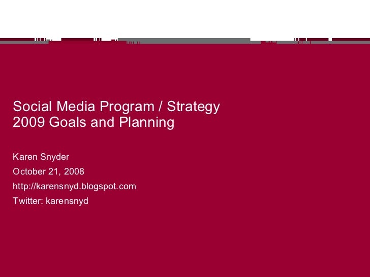 Social Media Program / Strategy 2009 Goals and Planning Karen Snyder October 21, 2008 http://karensnyd.blogspot.com Twitte...