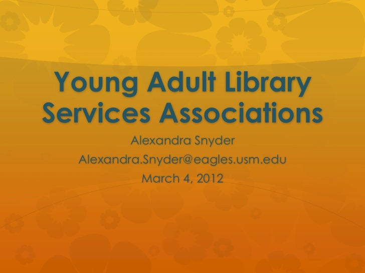 Young Adult LibraryServices Associations         Alexandra Snyder  Alexandra.Snyder@eagles.usm.edu           March 4, 2012
