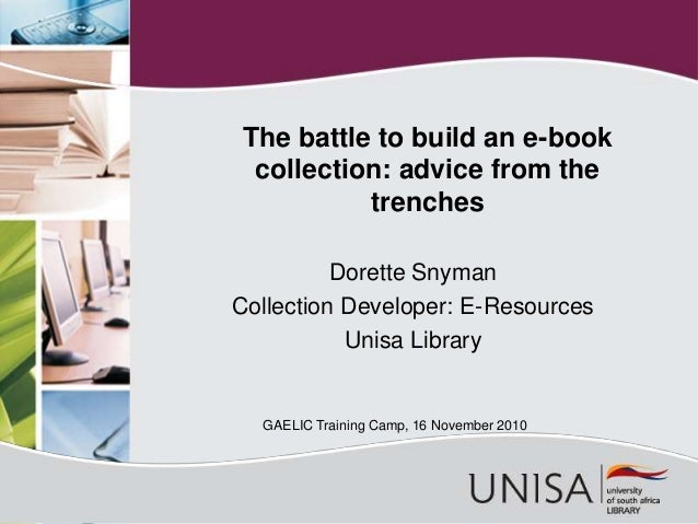Dorette Snyman Collection Developer: E-Resources Unisa Library The battle to build an e-book collection: advice from the t...