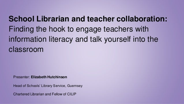 School Librarian and teacher collaboration: Finding the hook to engage teachers with information literacy and talk yoursel...