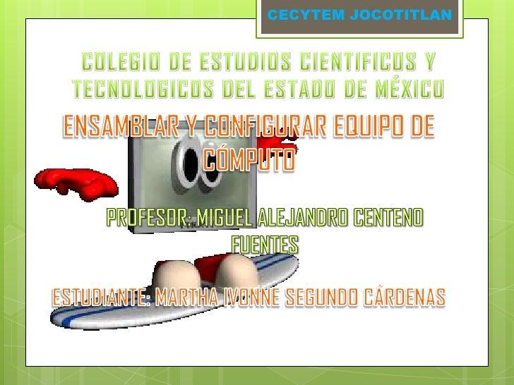 CECYTEM JOCOTITLAN<br />COLEGIO DE ESTUDIOS CIENTIFICOS Y TECNOLOGICOS DEL ESTADO DE MÉXICO<br />ENSAMBLAR Y CONFIGURAR EQ...