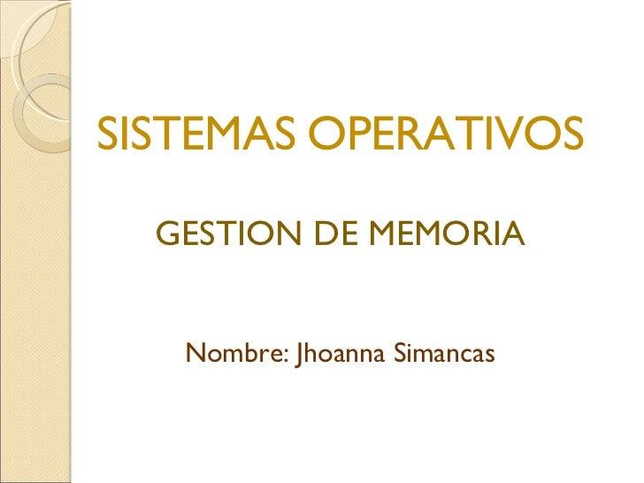 <ul><li>SISTEMAS OPERATIVOS </li></ul><ul><li>GESTION DE MEMORIA </li></ul><ul><li>Nombre: Jhoanna Simancas </li></ul>