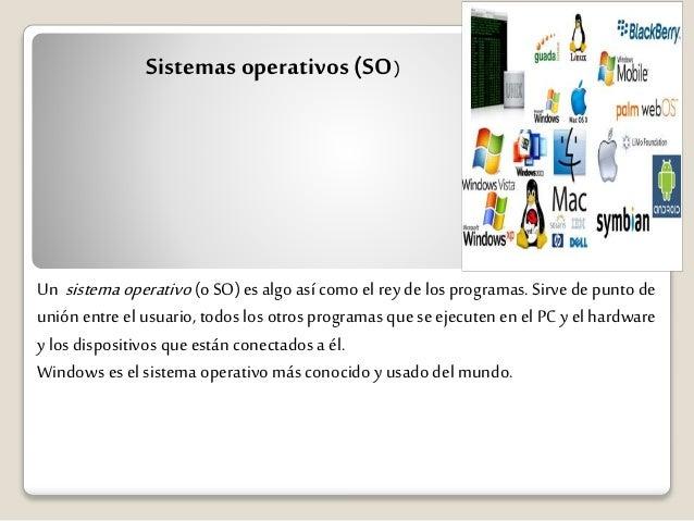 Sistemas operativos (SO)  Un sistema operativo (o SO) es algo así como el rey de los programas. Sirve de punto de  unión e...