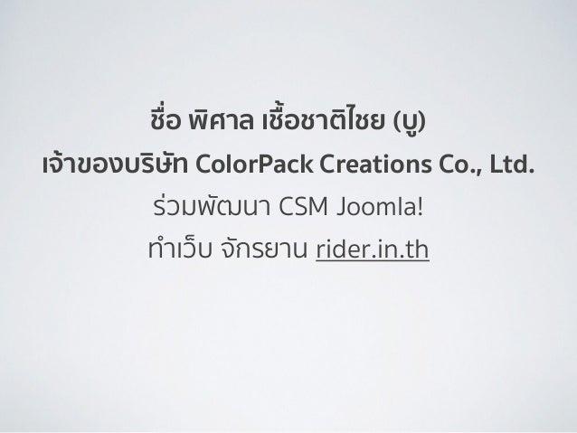 ชื่อ พิศาล เชื้อชาติไชย (บู) เจ้าของบริษัท ColorPack Creations Co., Ltd. ร่วมพัฒนา CSM Joomla! ทำเว็บ จักรยาน rider.in.th