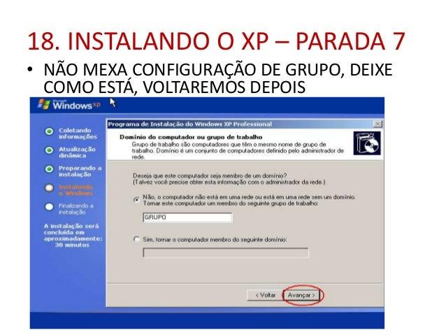 18. INSTALANDO O XP – PARADA 7 • NÃO MEXA CONFIGURAÇÃO DE GRUPO, DEIXE COMO ESTÁ, VOLTAREMOS DEPOIS
