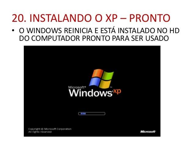 20. INSTALANDO O XP – PRONTO • O WINDOWS REINICIA E ESTÁ INSTALADO NO HD DO COMPUTADOR PRONTO PARA SER USADO