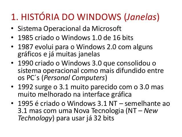 1. HISTÓRIA DO WINDOWS (Janelas) • Sistema Operacional da Microsoft • 1985 criado o Windows 1.0 de 16 bits • 1987 evolui p...