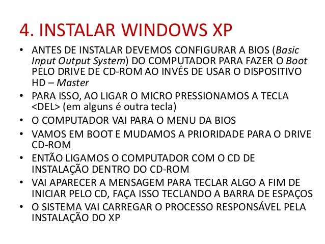 4. INSTALAR WINDOWS XP • ANTES DE INSTALAR DEVEMOS CONFIGURAR A BIOS (Basic Input Output System) DO COMPUTADOR PARA FAZER ...