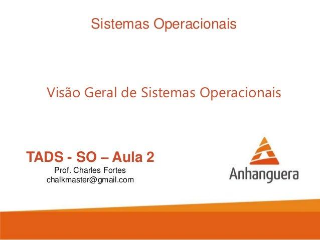 Sistemas Operacionais  Visão Geral de Sistemas Operacionais  TADS - SO – Aula 2 Prof. Charles Fortes chalkmaster@gmail.com