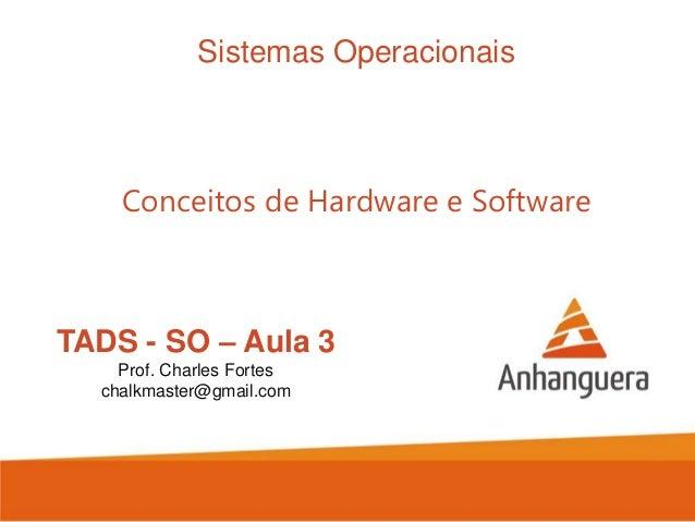 Sistemas Operacionais  Conceitos de Hardware e Software  TADS - SO – Aula 3 Prof. Charles Fortes chalkmaster@gmail.com