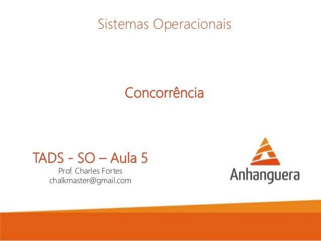TADS - SO – Aula 5 Prof. Charles Fortes chalkmaster@gmail.com Sistemas Operacionais Concorrência