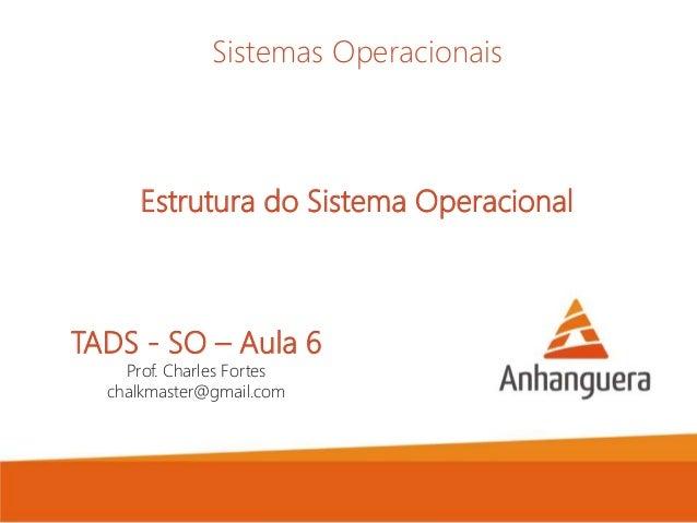 TADS - SO – Aula 6 Prof. Charles Fortes chalkmaster@gmail.com Sistemas Operacionais Estrutura do Sistema Operacional