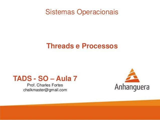 TADS - SO – Aula 7 Prof. Charles Fortes chalkmaster@gmail.com Sistemas Operacionais Threads e Processos
