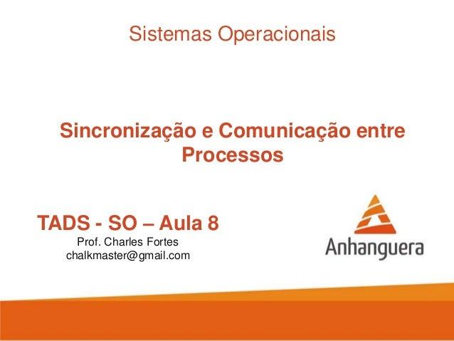 TADS - SO – Aula 8 Prof. Charles Fortes chalkmaster@gmail.com Sistemas Operacionais Sincronização e Comunicação entre Proc...