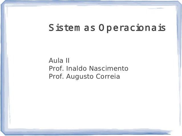 1 Sistem as O peracionais Aula II Prof. Inaldo Nascimento Prof. Augusto Correia Bibliografia e Referência: SISTEMAS OPERAC...