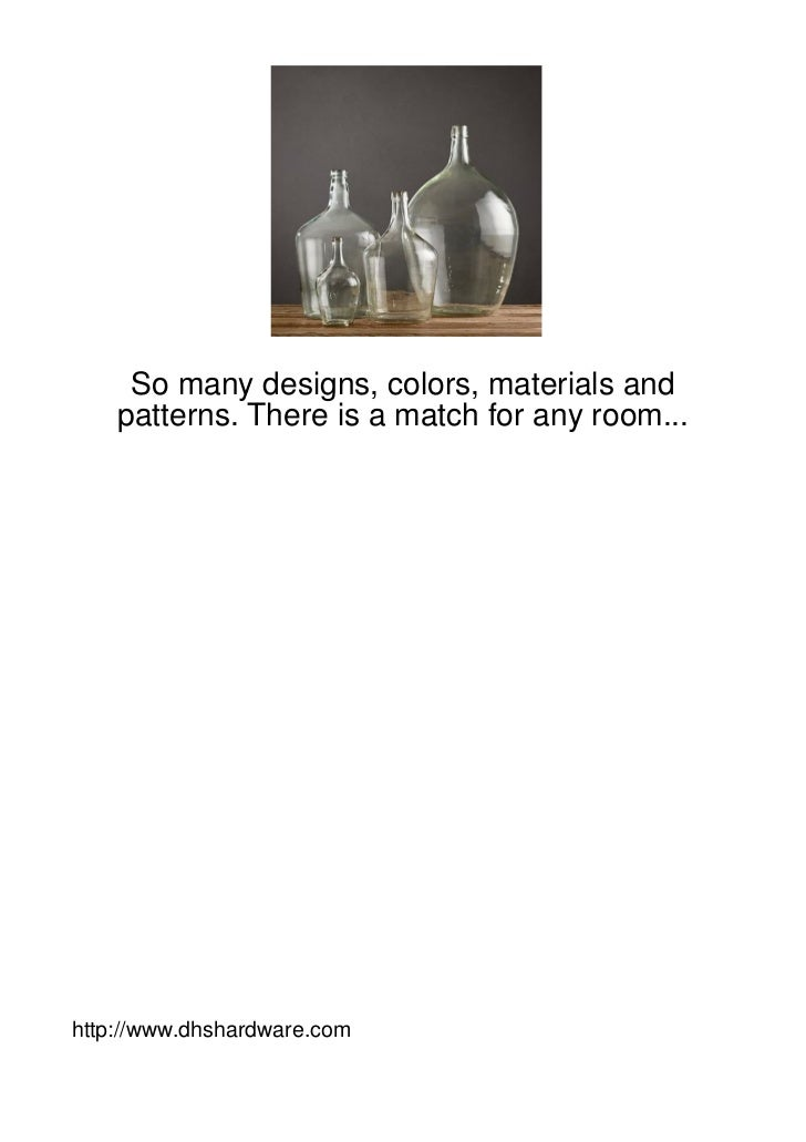 So many designs, colors, materials and    patterns. There is a match for any room...http://www.dhshardware.com