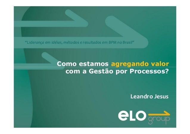 """""""Liderança em idéias, métodos e resultados em BPM no Brasil"""" Como estamos agregando valor com a Gestão por Processos? Lean..."""
