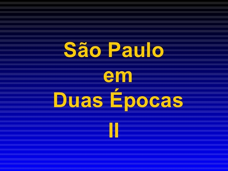 <ul><li>São Paulo em Duas Épocas </li></ul><ul><li>II </li></ul>