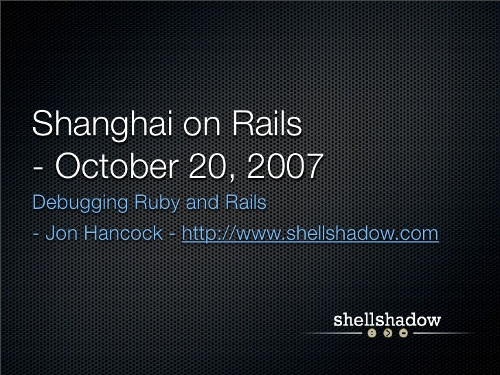 Shanghai on Rails - October 20, 2007 Debugging Ruby and Rails - Jon Hancock - http://www.shellshadow.com